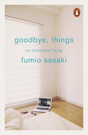 Goodbye Things: On Minimalist Living - Fumio Sasaki