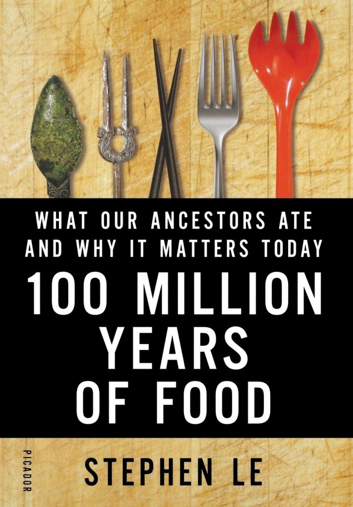 100 Million Years of Food: What Our Ancestors Ate and Why it Matters Today - Stephen Le