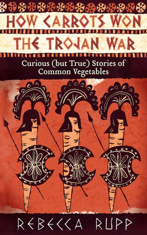 How Carrots Won The Trojan War: Curious (But True) Stories of Common Vegetables - Rebecca Rupp