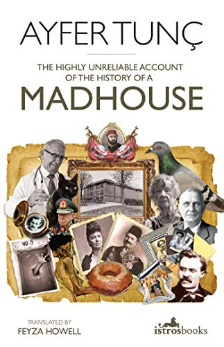 The Highly Unreliable Account of the History of a Madhouse - Ayfer Tunç