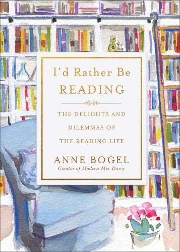 I'd Rather Be Reading: The Delights and Dilemmas of the Reading Life - Anne Bogel