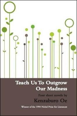 Teach Us to Outgrow Our Madness - Kenzaburo Oe